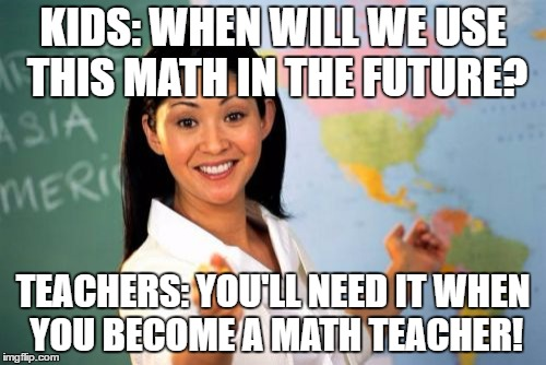 Unhelpful High School Teacher Meme | KIDS: WHEN WILL WE USE THIS MATH IN THE FUTURE? TEACHERS: YOU'LL NEED IT WHEN YOU BECOME A MATH TEACHER! | image tagged in memes,unhelpful high school teacher | made w/ Imgflip meme maker