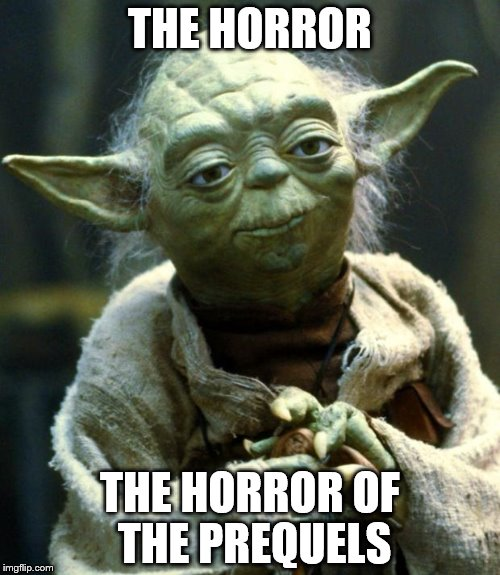 Star Wars Yoda Meme | THE HORROR THE HORROR OF THE PREQUELS | image tagged in memes,star wars yoda | made w/ Imgflip meme maker