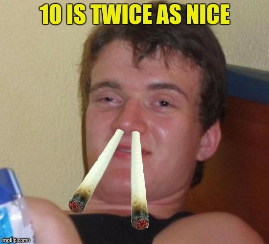 10 IS TWICE AS NICE | made w/ Imgflip meme maker