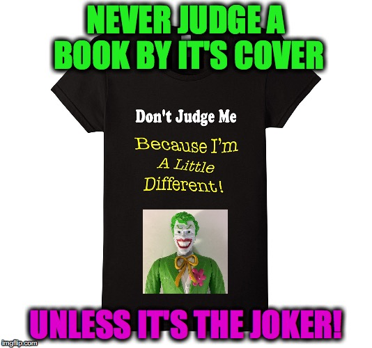 Don't Judge Me Because I'm A Little Different T-Shirt Meme! | NEVER JUDGE A BOOK BY IT'S COVER UNLESS IT'S THE JOKER! | image tagged in don't judge | made w/ Imgflip meme maker