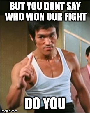 Bruce Lee Finger | BUT YOU DONT SAY WHO WON OUR FIGHT DO YOU | image tagged in bruce lee finger | made w/ Imgflip meme maker