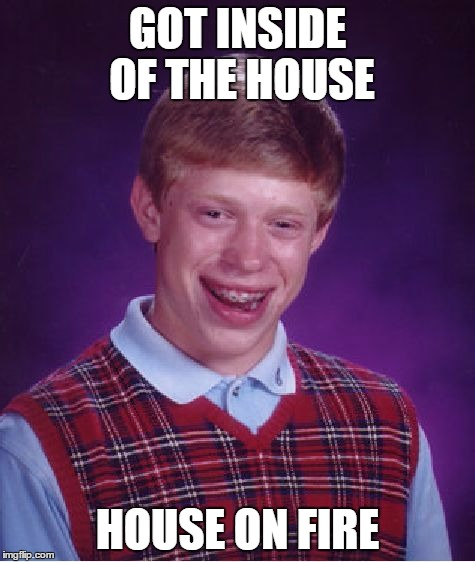 Bad Luck Brian Meme | GOT INSIDE OF THE HOUSE HOUSE ON FIRE | image tagged in memes,bad luck brian | made w/ Imgflip meme maker