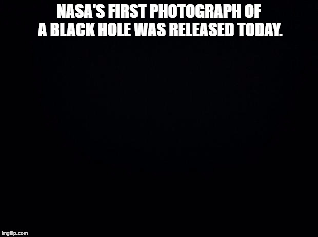 Black background | NASA'S FIRST PHOTOGRAPH OF A BLACK HOLE WAS RELEASED TODAY. | image tagged in black background | made w/ Imgflip meme maker