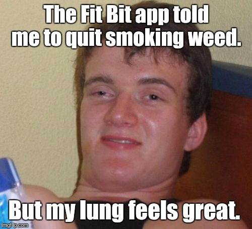 10 Guy Meme | The Fit Bit app told me to quit smoking weed. But my lung feels great. | image tagged in memes,10 guy | made w/ Imgflip meme maker