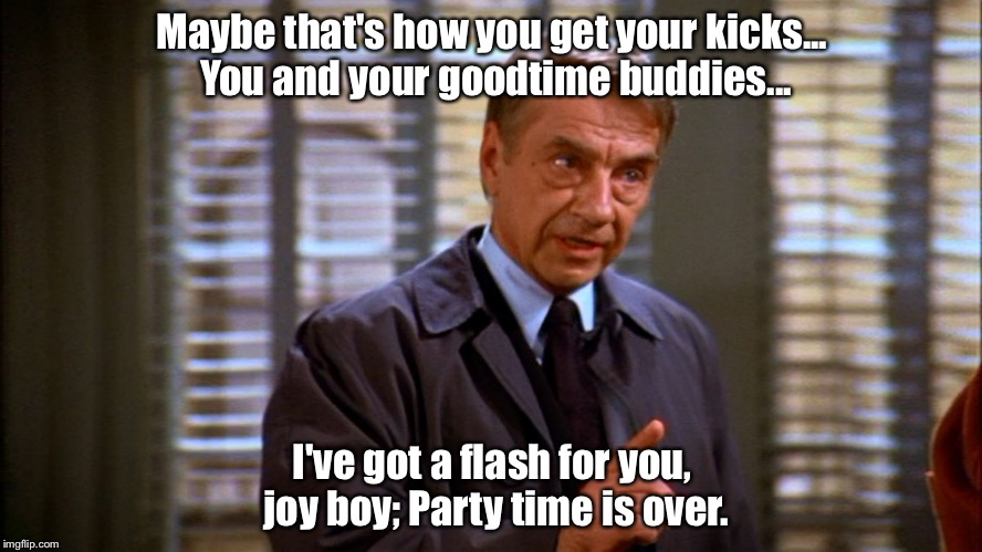 Maybe that's how you get your kicks... You and your goodtime buddies... I've got a flash for you, joy boy; Party time is over. | image tagged in seinfeld bookman | made w/ Imgflip meme maker