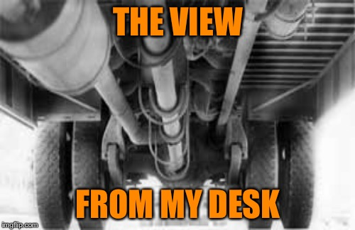 THE VIEW FROM MY DESK | made w/ Imgflip meme maker