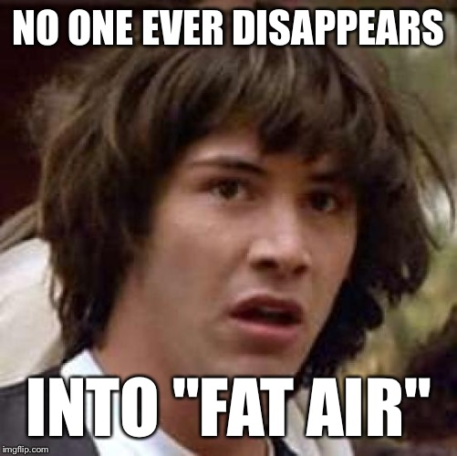 "Just Sayin'… | NO ONE EVER DISAPPEARS INTO ""FAT AIR"" 
