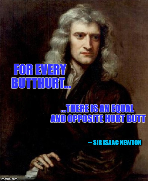Why people get butthurt over other people getting butthurt, as explained by sir Isaac Nowton. | FOR EVERY BUTTHURT... ...THERE IS AN EQUAL AND OPPOSITE HURT BUTT -- SIR ISAAC NEWTON | image tagged in memes,physics,butthurt,sir isaac newton,science | made w/ Imgflip meme maker