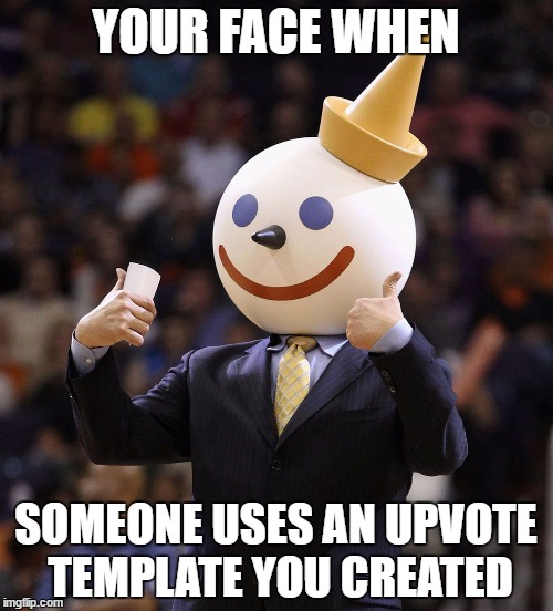 YOUR FACE WHEN SOMEONE USES AN UPVOTE TEMPLATE YOU CREATED | made w/ Imgflip meme maker