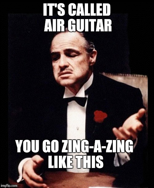 IT'S CALLED AIR GUITAR YOU GO ZING-A-ZING LIKE THIS | image tagged in the godfather | made w/ Imgflip meme maker
