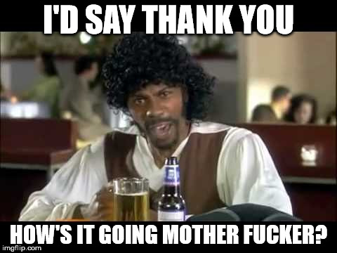 Samual L. Jackson | I'D SAY THANK YOU HOW'S IT GOING MOTHER F**KER? | image tagged in samual l jackson | made w/ Imgflip meme maker