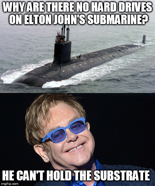 Horrible double pun, not that there's anything wrong with that. | WHY ARE THERE NO HARD DRIVES ON ELTON JOHN'S SUBMARINE? HE CAN'T HOLD THE SUBSTRATE | image tagged in double pun | made w/ Imgflip meme maker