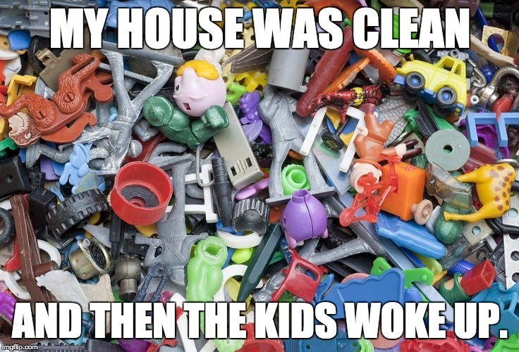 MY HOUSE WAS CLEAN AND THEN THE KIDS WOKE UP. | image tagged in broken toys | made w/ Imgflip meme maker