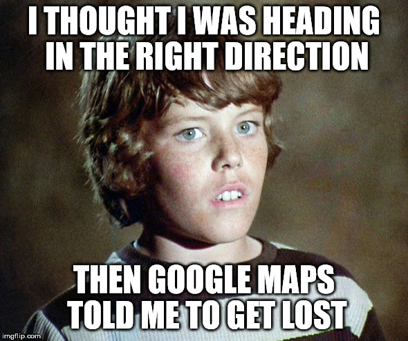 I THOUGHT I WAS HEADING IN THE RIGHT DIRECTION THEN GOOGLE MAPS TOLD ME TO GET LOST | made w/ Imgflip meme maker