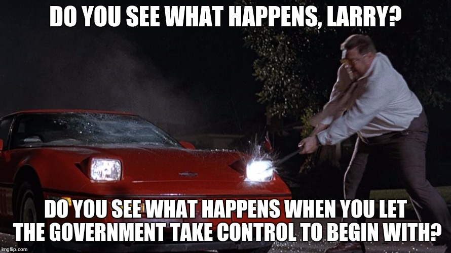 My Thoughts On The Obamacare/Trumpcare Rage Posts | DO YOU SEE WHAT HAPPENS, LARRY? DO YOU SEE WHAT HAPPENS WHEN YOU LET THE GOVERNMENT TAKE CONTROL TO BEGIN WITH? | image tagged in obamacare,trumpcare,healthcare,government,america,one size fits all | made w/ Imgflip meme maker