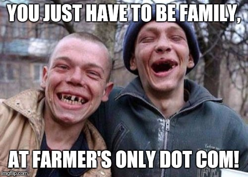 Ugly Twins Meme | YOU JUST HAVE TO BE FAMILY, AT FARMER'S ONLY DOT COM! | image tagged in memes,ugly twins | made w/ Imgflip meme maker