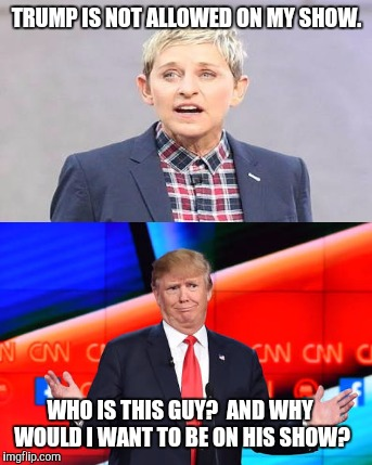 Confused? | TRUMP IS NOT ALLOWED ON MY SHOW. WHO IS THIS GUY? AND WHY WOULD I WANT TO BE ON HIS SHOW? | image tagged in donald trump,ellen degeneres | made w/ Imgflip meme maker