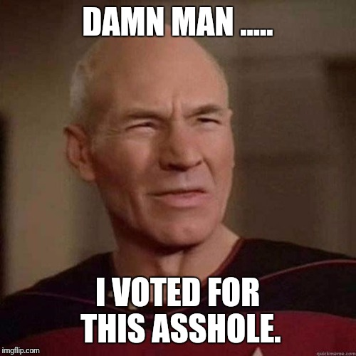 Dafuq Picard | DAMN MAN ..... I VOTED FOR THIS ASSHOLE. | image tagged in dafuq picard,memes,donald trump,election 2016 | made w/ Imgflip meme maker