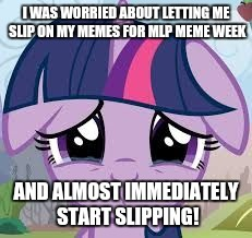 I missed yesterday and almost missed today! | I WAS WORRIED ABOUT LETTING ME SLIP ON MY MEMES FOR MLP MEME WEEK AND ALMOST IMMEDIATELY START SLIPPING! | image tagged in sad twilight,memes,crap,my little pony meme week,xanderbrony | made w/ Imgflip meme maker