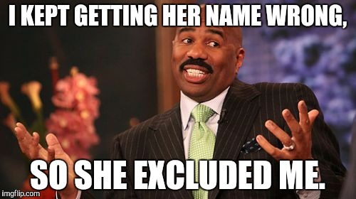 I KEPT GETTING HER NAME WRONG, SO SHE EXCLUDED ME. | image tagged in memes,steve harvey | made w/ Imgflip meme maker
