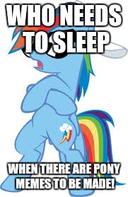 Sleep is for the weak! Especially during My Little Pony meme week- a xanderbrony event May 3-9! | WHO NEEDS TO SLEEP WHEN THERE ARE PONY MEMES TO BE MADE! | image tagged in super cool rainbow dash,memes,my little pony,my little pony meme week,xanderbrony | made w/ Imgflip meme maker