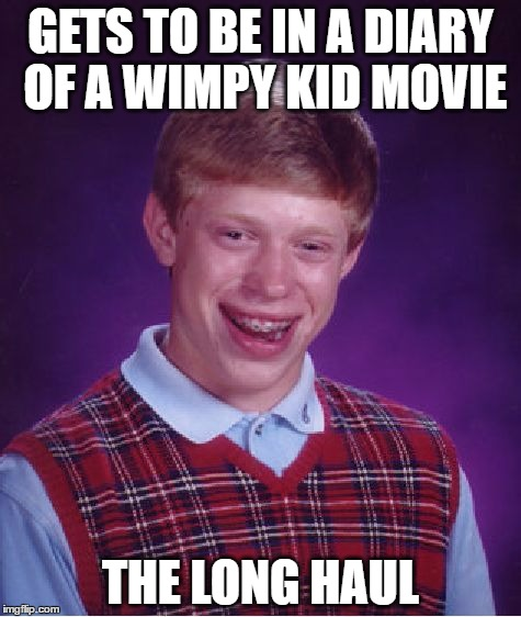 Bad Luck Brian | GETS TO BE IN A DIARY OF A WIMPY KID MOVIE THE LONG HAUL | image tagged in memes,bad luck brian,diary of a wimpy kid | made w/ Imgflip meme maker