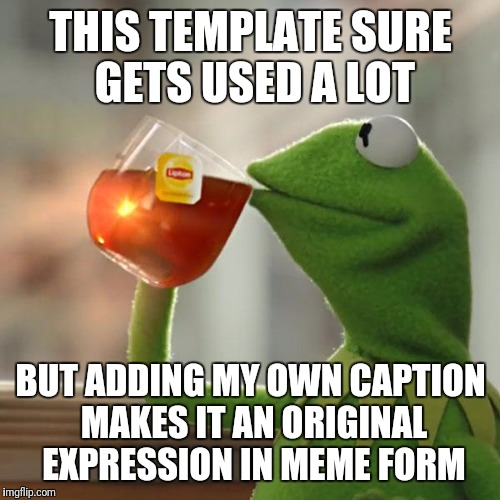 But Thats None Of My Business Meme | THIS TEMPLATE SURE GETS USED A LOT BUT ADDING MY OWN CAPTION MAKES IT AN ORIGINAL EXPRESSION IN MEME FORM | image tagged in memes,but thats none of my business,kermit the frog | made w/ Imgflip meme maker