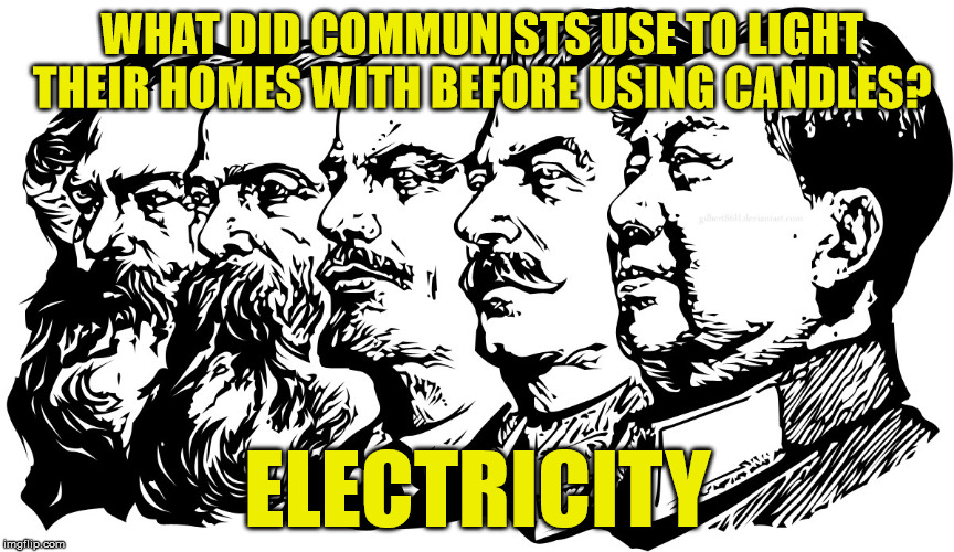 Communism destroys progress | WHAT DID COMMUNISTS USE TO LIGHT THEIR HOMES WITH BEFORE USING CANDLES? ELECTRICITY | image tagged in communism | made w/ Imgflip meme maker
