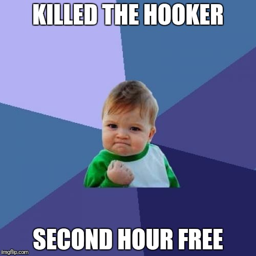 Success Kid Meme | KILLED THE HOOKER SECOND HOUR FREE | image tagged in memes,success kid | made w/ Imgflip meme maker
