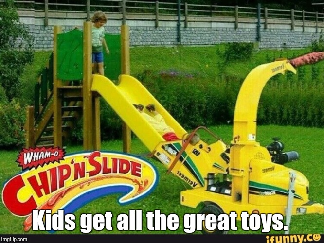 Chip N WSlide | Kids get all the great toys. | image tagged in chip n wslide | made w/ Imgflip meme maker