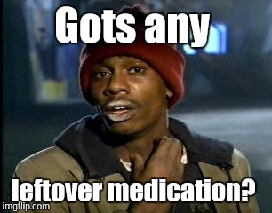Y'all Got Any More Of That Meme | Gots any leftover medication? | image tagged in memes,yall got any more of | made w/ Imgflip meme maker