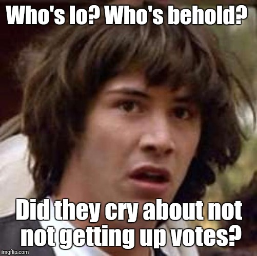 Conspiracy Keanu Meme | Who's lo? Who's behold? Did they cry about not not getting up votes? | image tagged in memes,conspiracy keanu | made w/ Imgflip meme maker