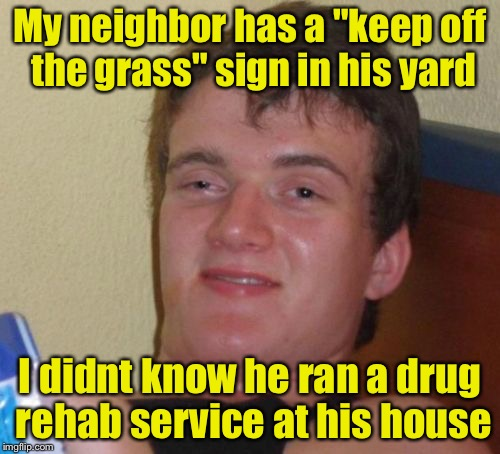 "10 Guy Meme | My neighbor has a ""keep off the grass"" sign in his yard I didnt know he ran a drug rehab service at his house 