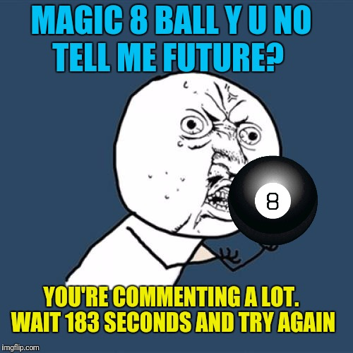 Y U No Meme | MAGIC 8 BALL Y U NO TELL ME FUTURE? YOU'RE COMMENTING A LOT. WAIT 183 SECONDS AND TRY AGAIN | image tagged in memes,y u no | made w/ Imgflip meme maker