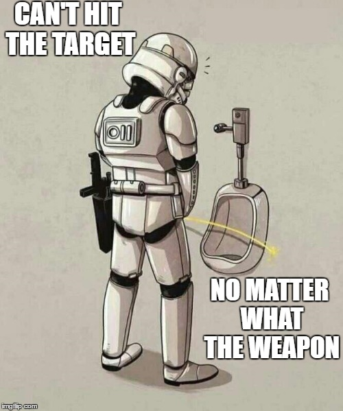 CAN'T HIT THE TARGET NO MATTER WHAT THE WEAPON | image tagged in stormtroopers,cant | made w/ Imgflip meme maker