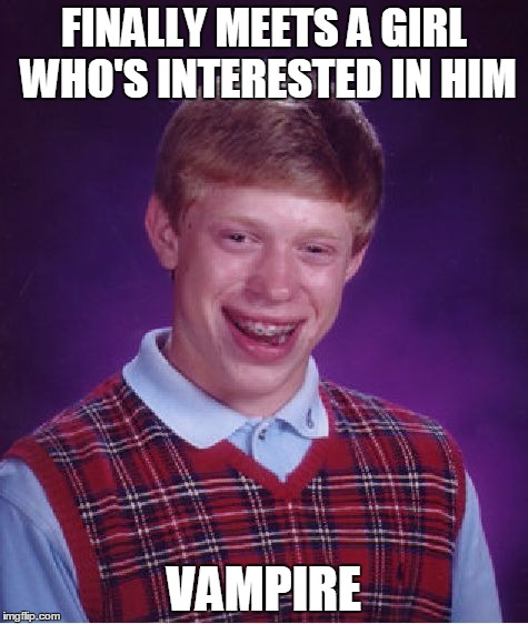 Bad Luck Brian Meme | FINALLY MEETS A GIRL WHO'S INTERESTED IN HIM VAMPIRE | image tagged in memes,bad luck brian | made w/ Imgflip meme maker
