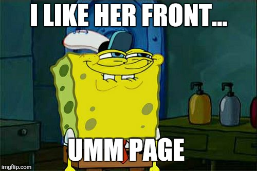 Dont You Squidward Meme | I LIKE HER FRONT... UMM PAGE | image tagged in memes,dont you squidward | made w/ Imgflip meme maker