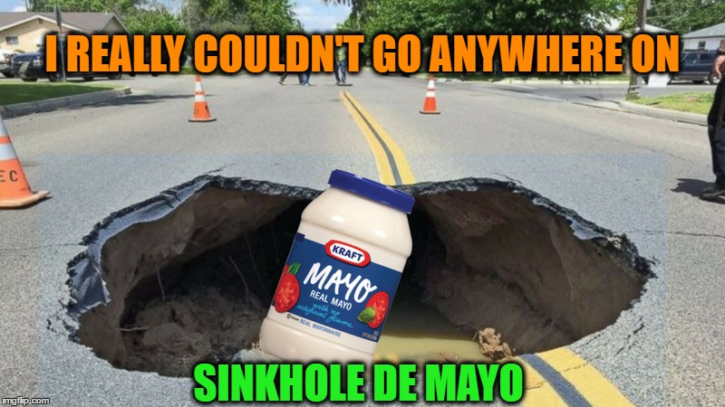I REALLY COULDN'T GO ANYWHERE ON SINKHOLE DE MAYO | image tagged in mememe | made w/ Imgflip meme maker