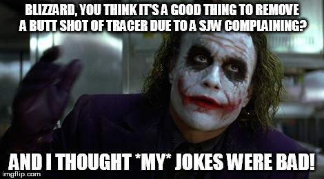 More controversy concerning Tracer and Overwatch, kiddies! | BLIZZARD, YOU THINK IT'S A GOOD THING TO REMOVE A BUTT SHOT OF TRACER DUE TO A SJW COMPLAINING? AND I THOUGHT *MY* JOKES WERE BAD! | image tagged in funny,meme,the joker,tracer,overwatch,sjw | made w/ Imgflip meme maker