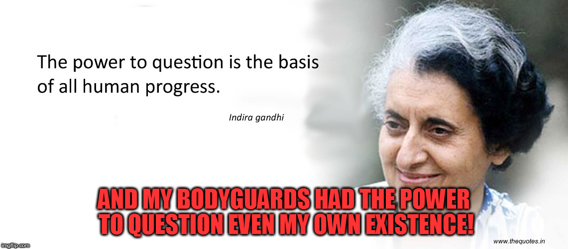 AND MY BODYGUARDS HAD THE POWER TO QUESTION EVEN MY OWN EXISTENCE! | image tagged in kedar joshi,assassination of indira gandhi,indira gandhi,indira gandhi quotes,indira gandhi's bodyguards,khalistan | made w/ Imgflip meme maker