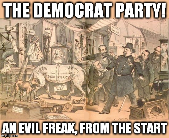 Democrat Party Freak | THE DEMOCRAT PARTY! AN EVIL FREAK, FROM THE START | image tagged in freak,democrat,antifa | made w/ Imgflip meme maker
