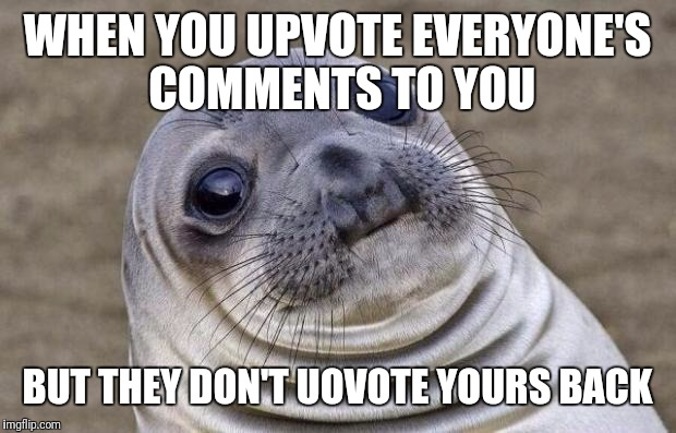 Amateurs | WHEN YOU UPVOTE EVERYONE'S COMMENTS TO YOU BUT THEY DON'T UOVOTE YOURS BACK | image tagged in memes,awkward moment sealion | made w/ Imgflip meme maker