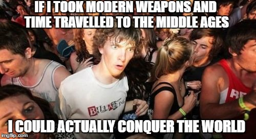 Sudden Clarity Clarence Meme | IF I TOOK MODERN WEAPONS AND TIME TRAVELLED TO THE MIDDLE AGES I COULD ACTUALLY CONQUER THE WORLD | image tagged in memes,sudden clarity clarence | made w/ Imgflip meme maker