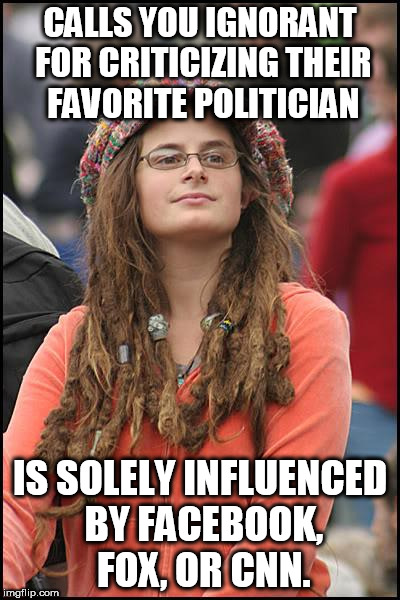 College Liberal Meme | CALLS YOU IGNORANT FOR CRITICIZING THEIR FAVORITE POLITICIAN IS SOLELY INFLUENCED BY FACEBOOK, FOX, OR CNN. | image tagged in memes,college liberal | made w/ Imgflip meme maker