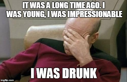 Captain Picard Facepalm Meme | IT WAS A LONG TIME AGO. I WAS YOUNG, I WAS IMPRESSIONABLE I WAS DRUNK | image tagged in memes,captain picard facepalm | made w/ Imgflip meme maker