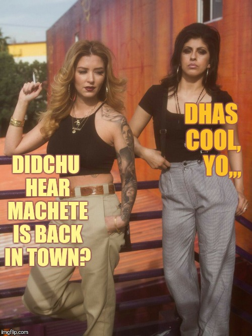 DIDCHU HEAR MACHETE IS BACK IN TOWN? DHAS  COOL,     YO,,, | made w/ Imgflip meme maker