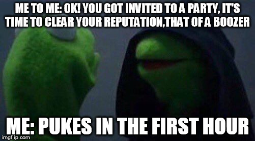 kermit me to me |  ME TO ME: OK! YOU GOT INVITED TO A PARTY, IT'S TIME TO CLEAR YOUR REPUTATION,THAT OF A BOOZER; ME: PUKES IN THE FIRST HOUR | image tagged in kermit me to me | made w/ Imgflip meme maker