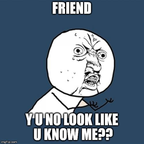 Y U No Meme | FRIEND Y U NO LOOK LIKE U KNOW ME?? | image tagged in memes,y u no | made w/ Imgflip meme maker