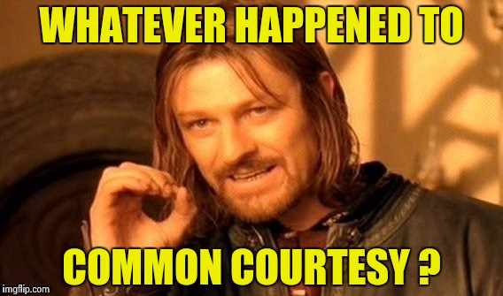 One Does Not Simply Meme | WHATEVER HAPPENED TO COMMON COURTESY ? | image tagged in memes,one does not simply | made w/ Imgflip meme maker