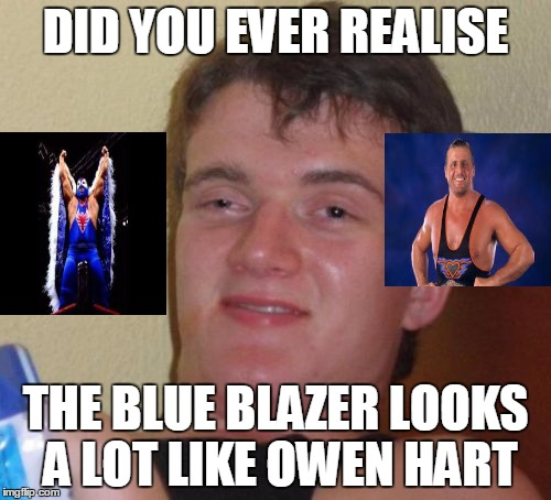 10 Guy Meme | DID YOU EVER REALISE THE BLUE BLAZER LOOKS A LOT LIKE OWEN HART | image tagged in memes,10 guy | made w/ Imgflip meme maker